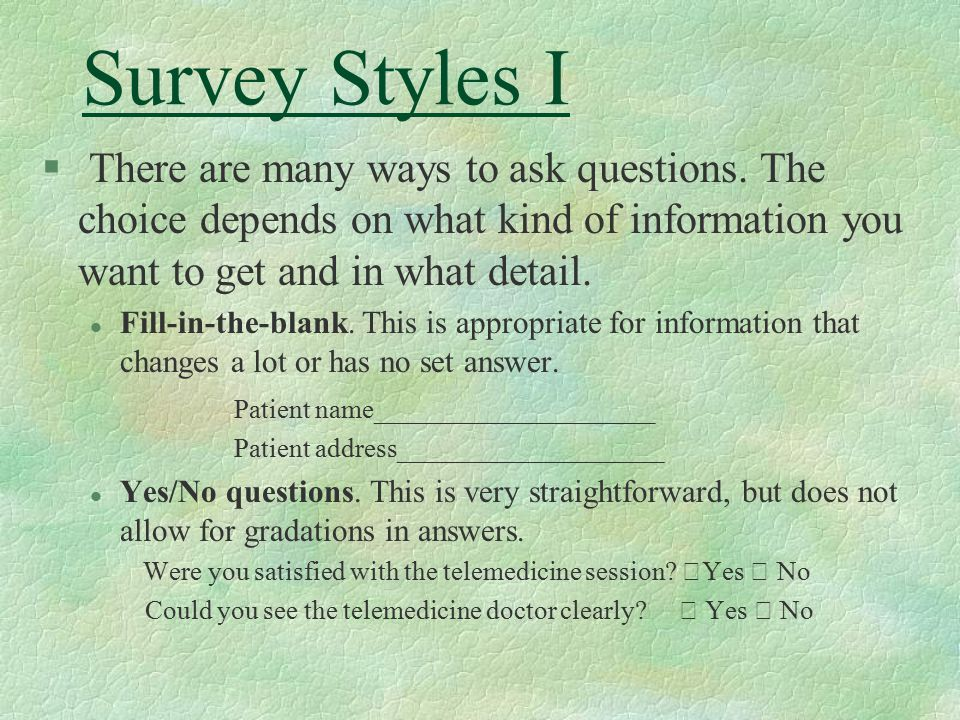 Survey Styles I § There are many ways to ask questions. The choice depends on what kind of information you want to get and in what detail. l Fill-in-t