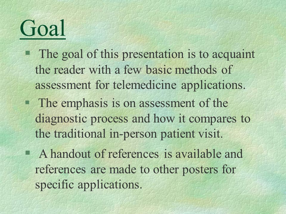 Goal § The goal of this presentation is to acquaint the reader with a few basic methods of assessment for telemedicine applications.