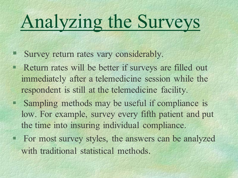 Analyzing the Surveys § Survey return rates vary considerably. § Return rates will be better if surveys are filled out immediately after a telemedicin
