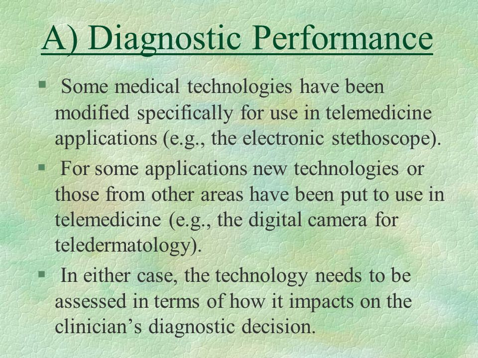 A) Diagnostic Performance § Some medical technologies have been modified specifically for use in telemedicine applications (e.g., the electronic stethoscope).