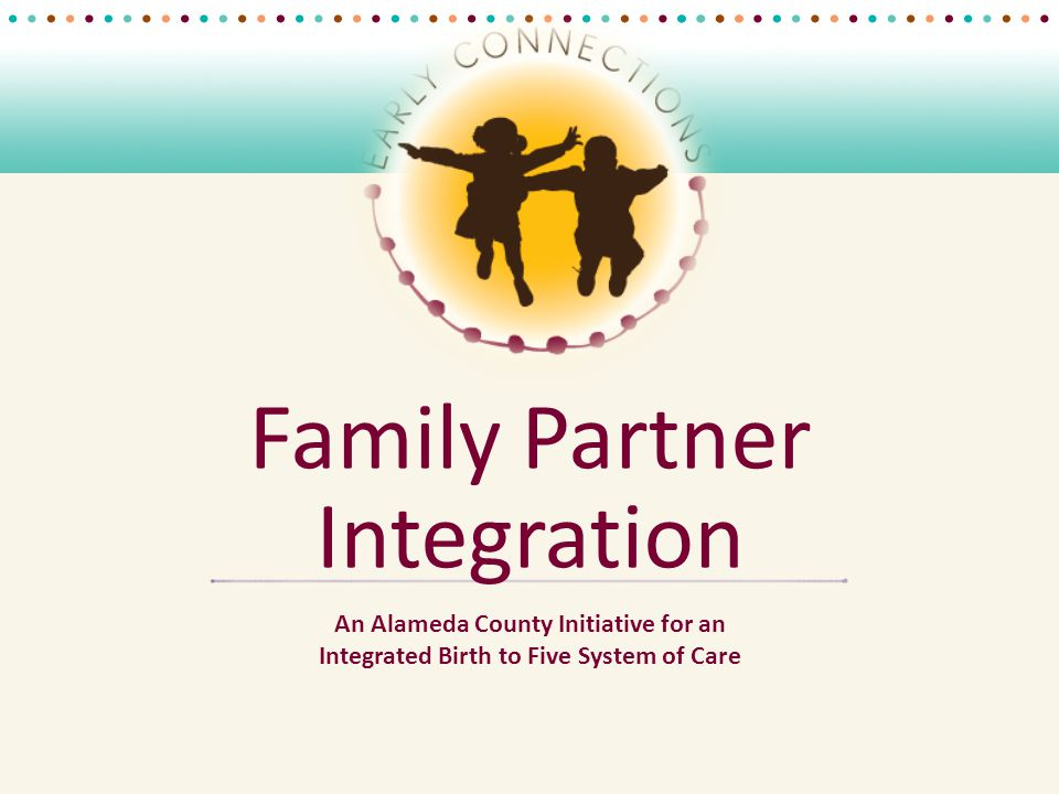 Family Partner Integration An Alameda County Initiative for an Integrated Birth to Five System of Care