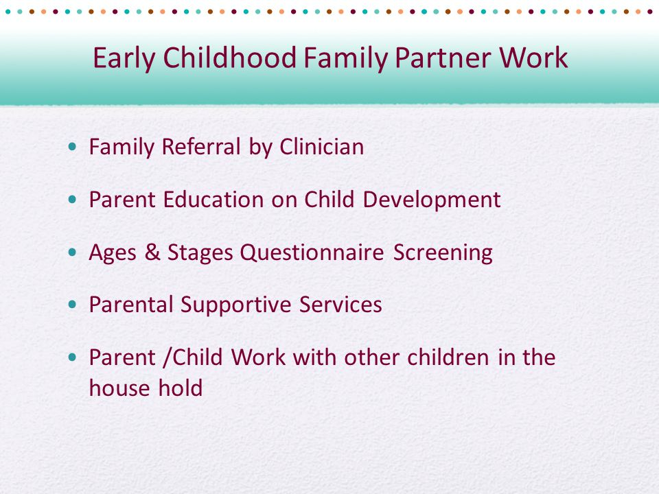 Early Childhood Family Partner Work Family Referral by Clinician Parent Education on Child Development Ages & Stages Questionnaire Screening Parental Supportive Services Parent /Child Work with other children in the house hold