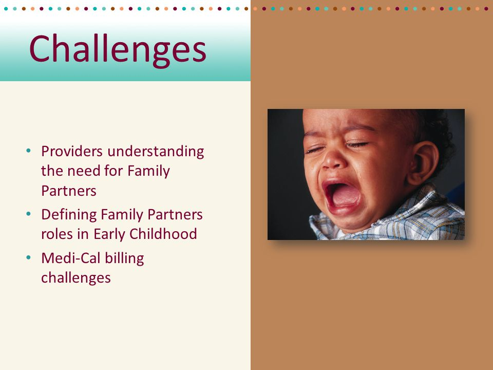 Challenges Providers understanding the need for Family Partners Defining Family Partners roles in Early Childhood Medi-Cal billing challenges