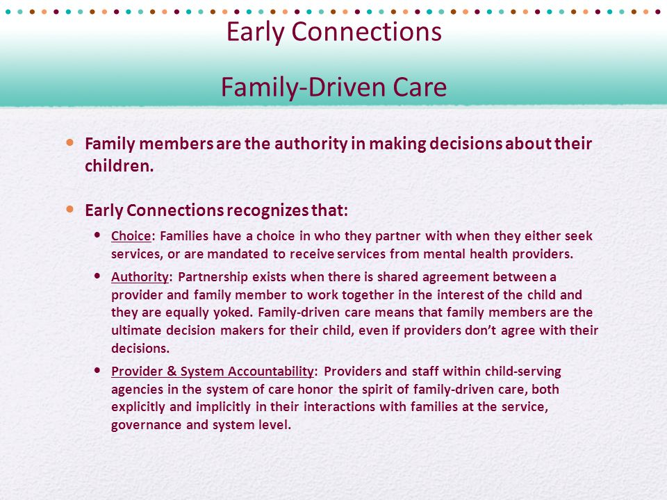 Early Connections Family-Driven Care Family members are the authority in making decisions about their children.