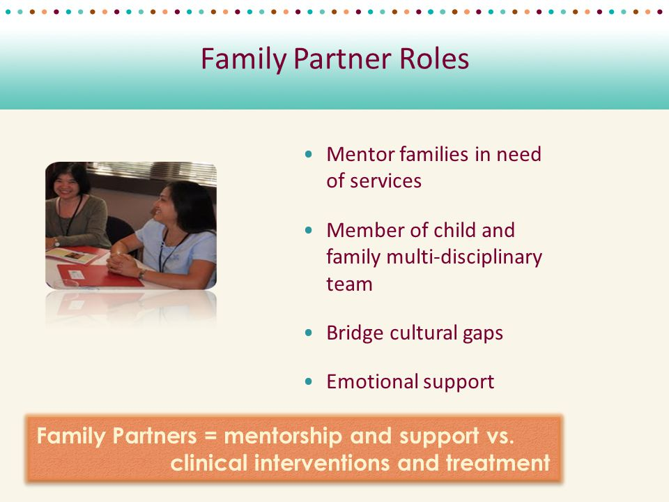 Family Partner Roles Mentor families in need of services Member of child and family multi-disciplinary team Bridge cultural gaps Emotional support Family Partners = mentorship and support vs.