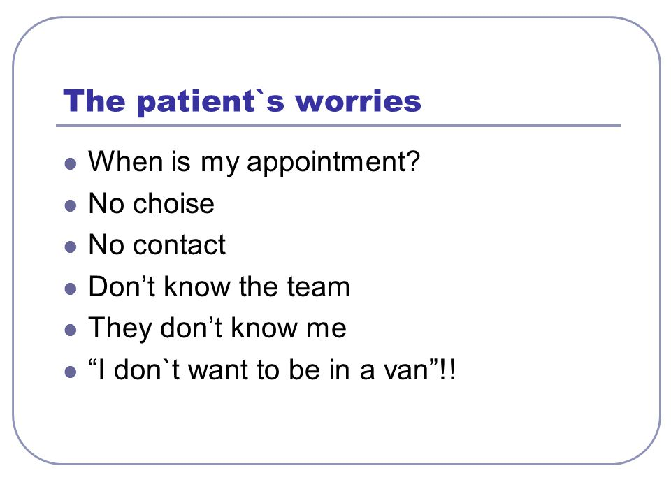 The patient`s worries When is my appointment.