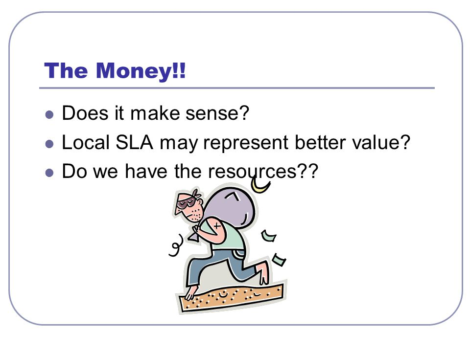 The Money!! Does it make sense? Local SLA may represent better value? Do we have the resources??
