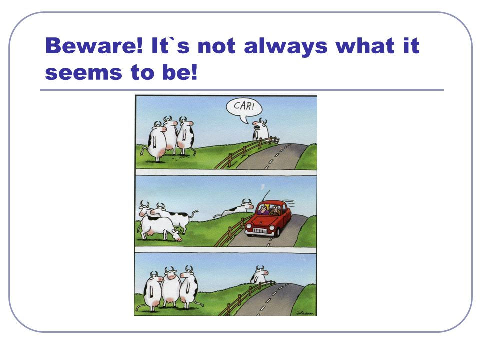 Beware! It`s not always what it seems to be!