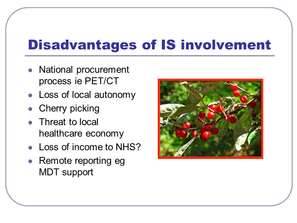 Disadvantages of IS involvement National procurement process ie PET/CT Loss of local autonomy Cherry picking Threat to local healthcare economy Loss of income to NHS.