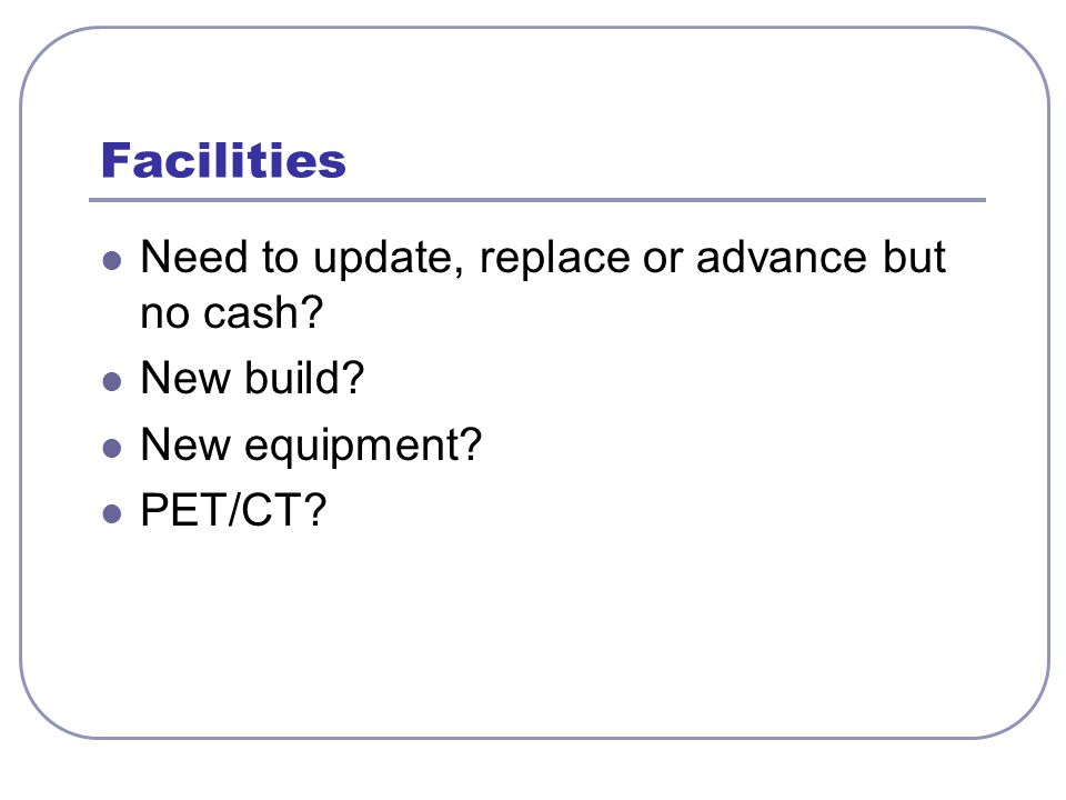 Facilities Need to update, replace or advance but no cash? New build? New equipment? PET/CT?