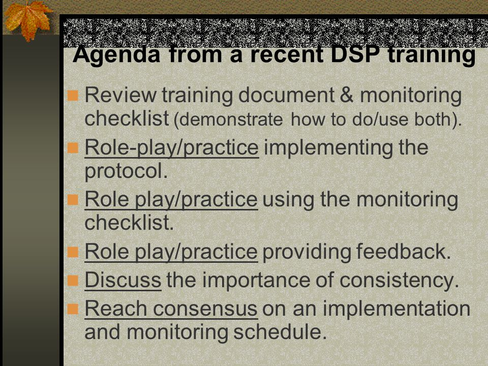 Agenda from a recent DSP training Review training document & monitoring checklist (demonstrate how to do/use both). Role-play/practice implementing th