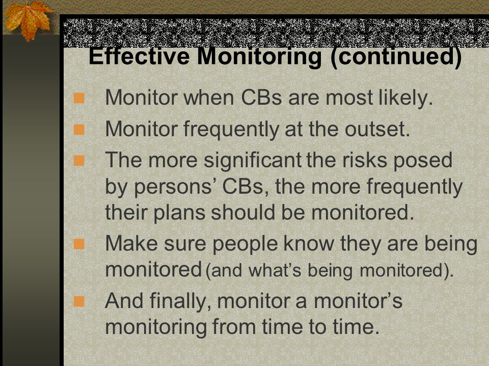 Effective Monitoring (continued) Monitor when CBs are most likely. Monitor frequently at the outset. The more significant the risks posed by persons'