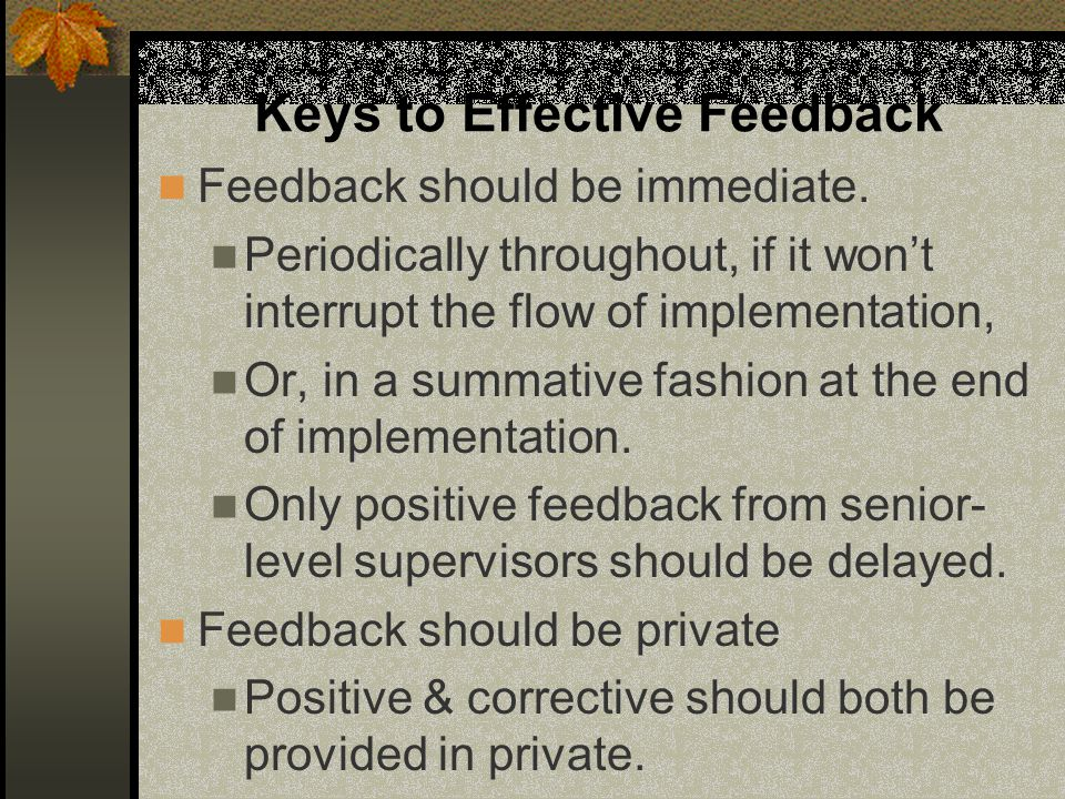 Keys to Effective Feedback Feedback should be immediate. Periodically throughout, if it won't interrupt the flow of implementation, Or, in a summative