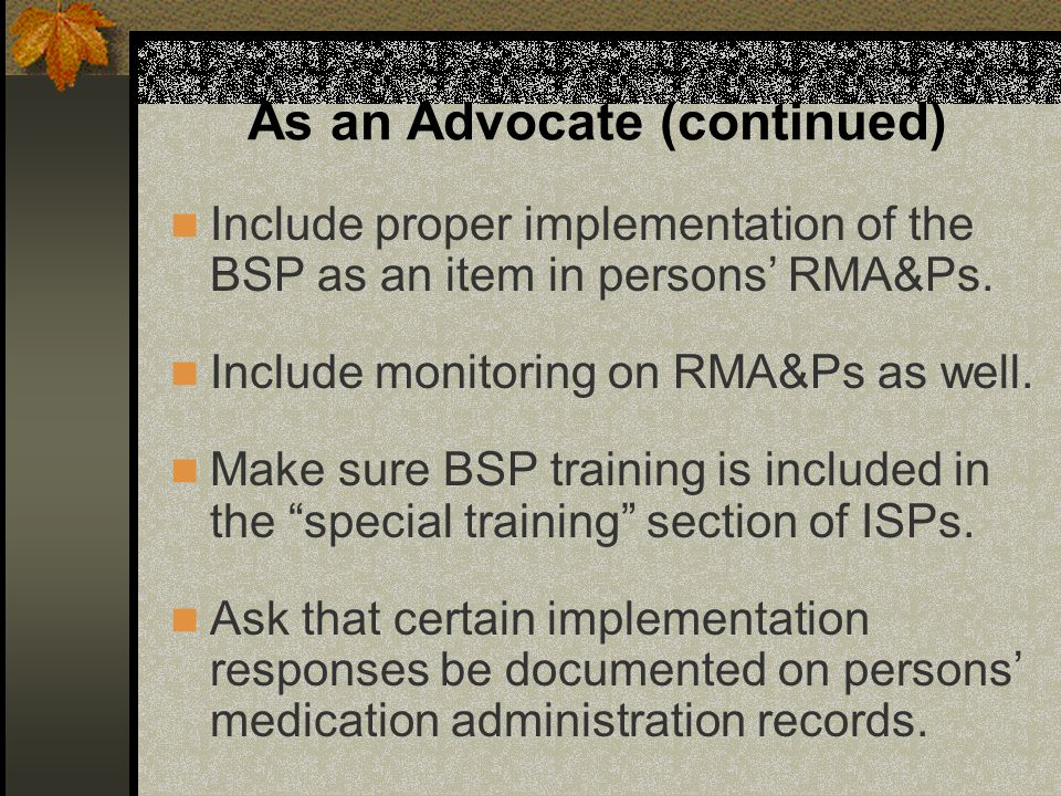 As an Advocate (continued) Include proper implementation of the BSP as an item in persons' RMA&Ps. Include monitoring on RMA&Ps as well. Make sure BSP