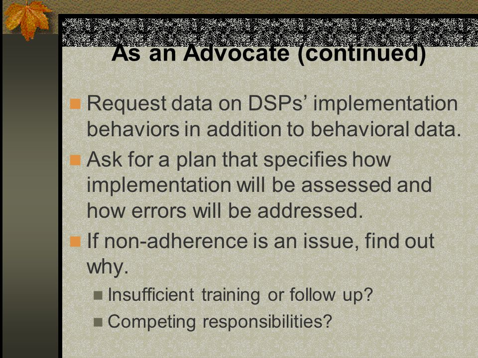 As an Advocate (continued) Request data on DSPs' implementation behaviors in addition to behavioral data. Ask for a plan that specifies how implementa