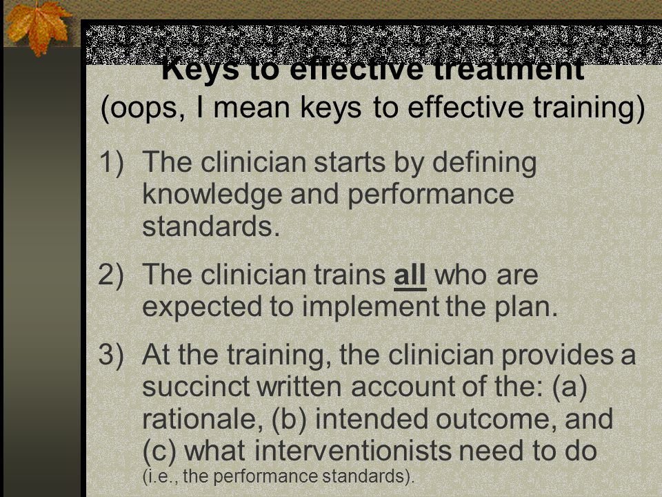Keys to effective treatment (oops, I mean keys to effective training) 1)The clinician starts by defining knowledge and performance standards.