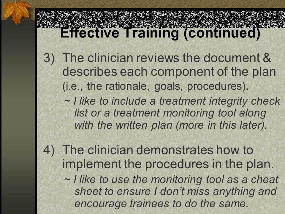 Effective Training (continued) 3)The clinician reviews the document & describes each component of the plan (i.e., the rationale, goals, procedures).