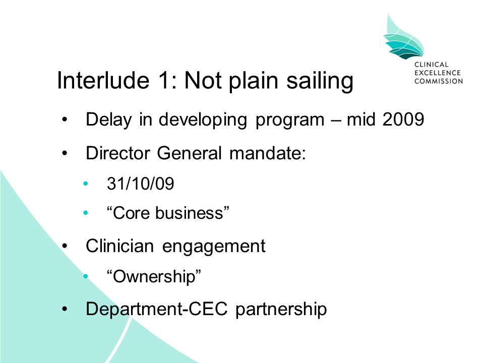 Interlude 1: Not plain sailing Delay in developing program – mid 2009 Director General mandate: 31/10/09 Core business Clinician engagement Ownership Department-CEC partnership