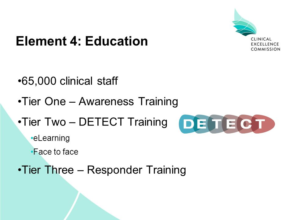 Element 4: Education 65,000 clinical staff Tier One – Awareness Training Tier Two – DETECT Training eLearning Face to face Tier Three – Responder Training