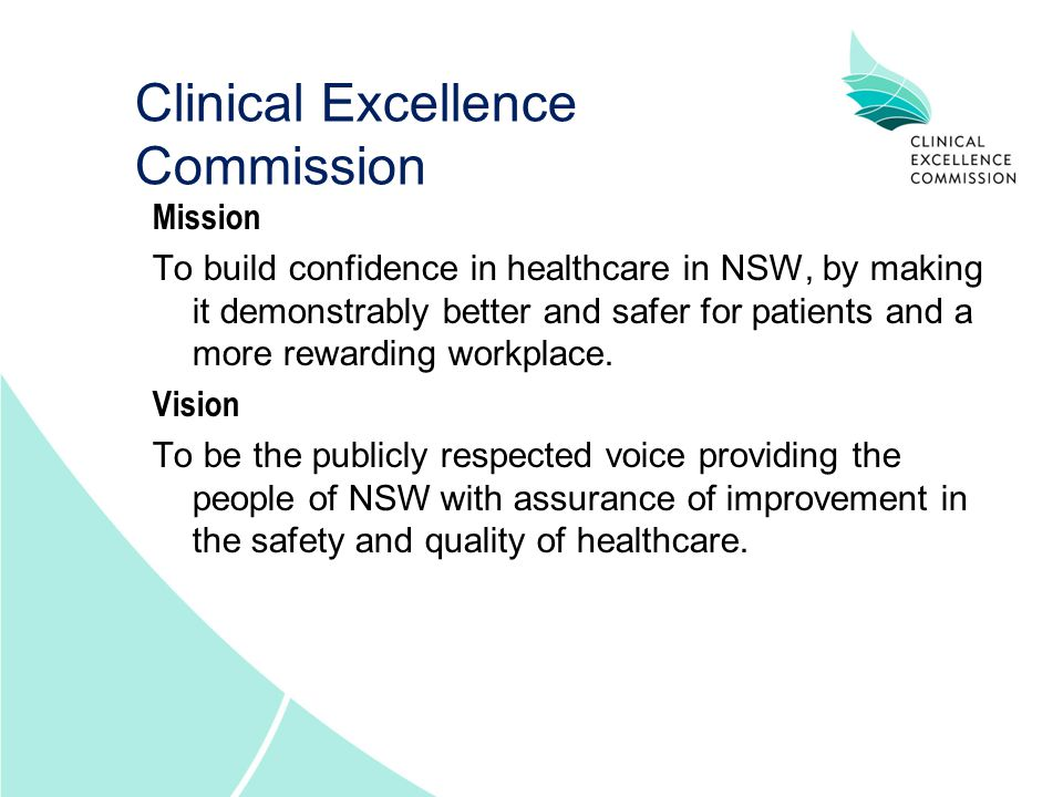 Clinical Excellence Commission Mission To build confidence in healthcare in NSW, by making it demonstrably better and safer for patients and a more rewarding workplace.