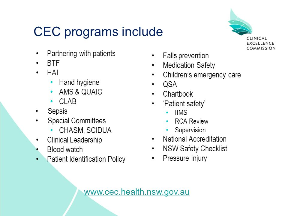 CEC programs include Partnering with patients BTF HAI Hand hygiene AMS & QUAIC CLAB Sepsis Special Committees CHASM, SCIDUA Clinical Leadership Blood watch Patient Identification Policy Falls prevention Medication Safety Children's emergency care QSA Chartbook 'Patient safety' IIMS RCA Review Supervision National Accreditation NSW Safety Checklist Pressure Injury www.cec.health.nsw.gov.au