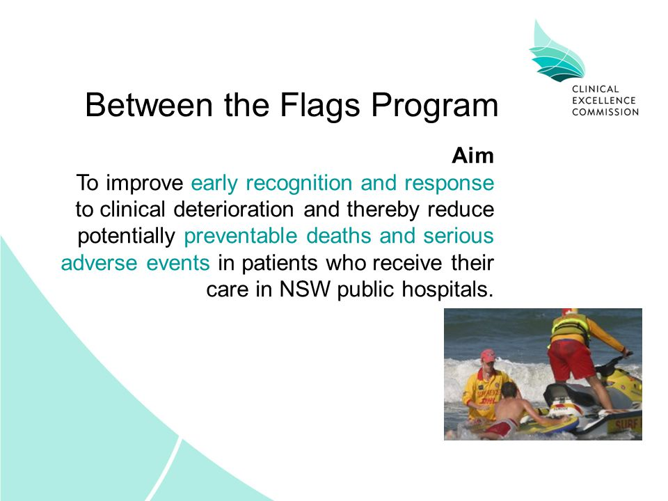 Aim To improve early recognition and response to clinical deterioration and thereby reduce potentially preventable deaths and serious adverse events in patients who receive their care in NSW public hospitals.