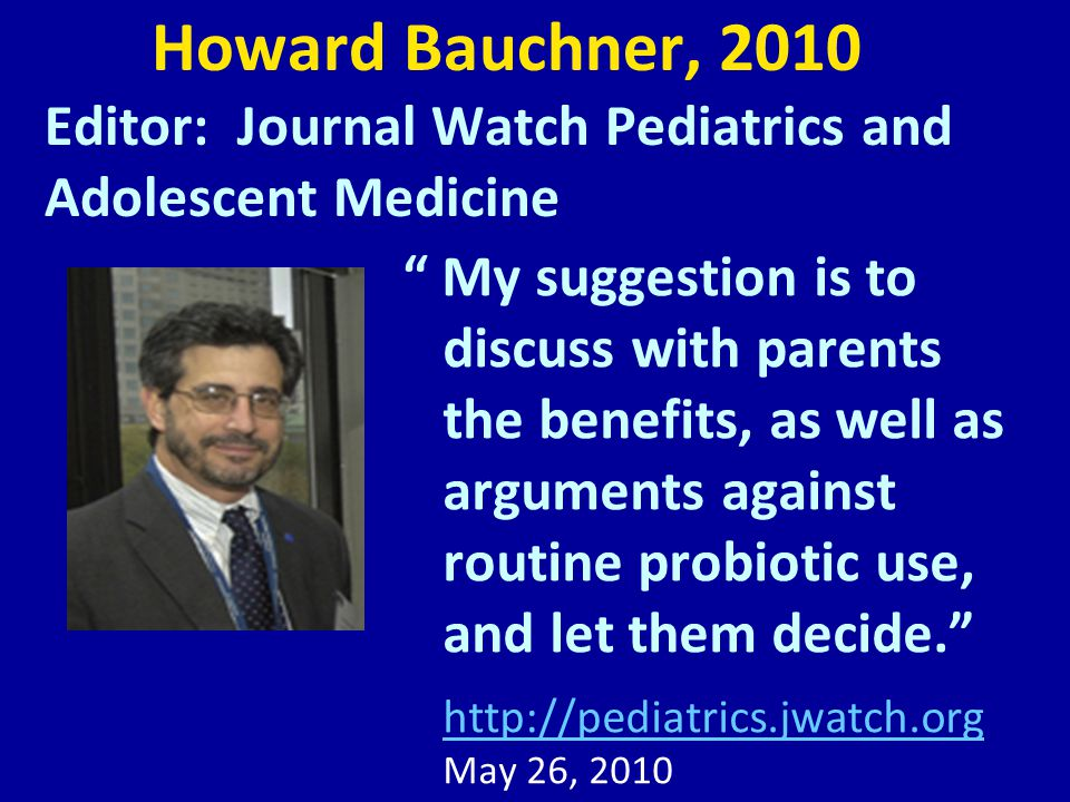 Howard Bauchner, 2010 Editor: Journal Watch Pediatrics and Adolescent Medicine My suggestion is to discuss with parents the benefits, as well as arguments against routine probiotic use, and let them decide. http://pediatrics.jwatch.org http://pediatrics.jwatch.org May 26, 2010