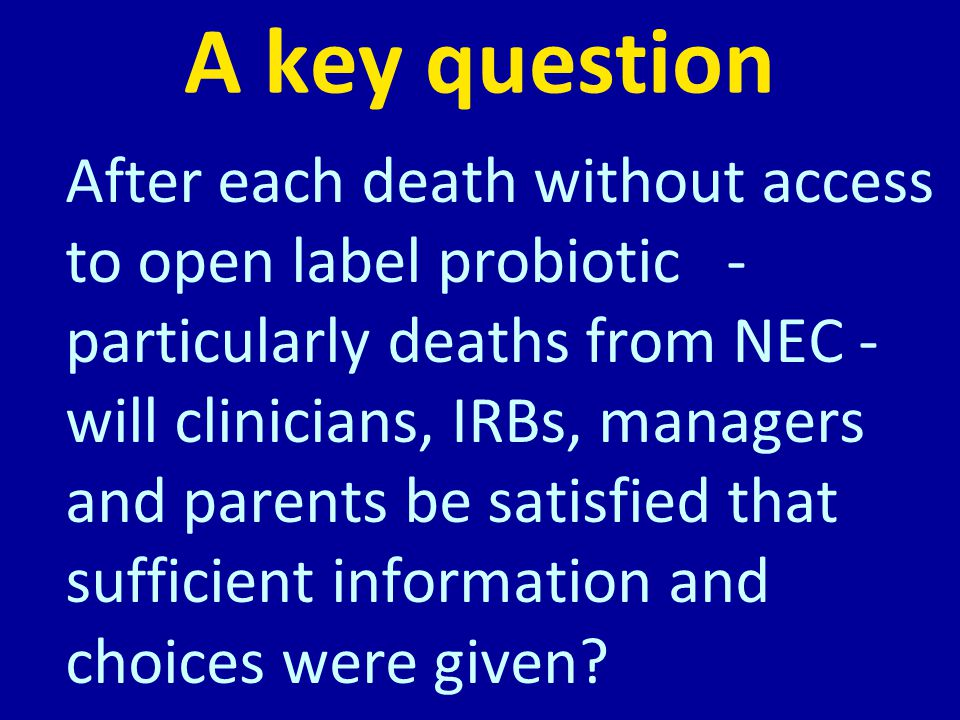 A key question After each death without access to open label probiotic - particularly deaths from NEC - will clinicians, IRBs, managers and parents be satisfied that sufficient information and choices were given
