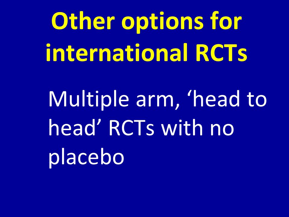 Other options for international RCTs Multiple arm, 'head to head' RCTs with no placebo
