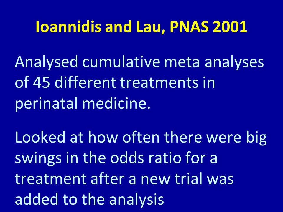 Ioannidis and Lau, PNAS 2001 Analysed cumulative meta analyses of 45 different treatments in perinatal medicine.