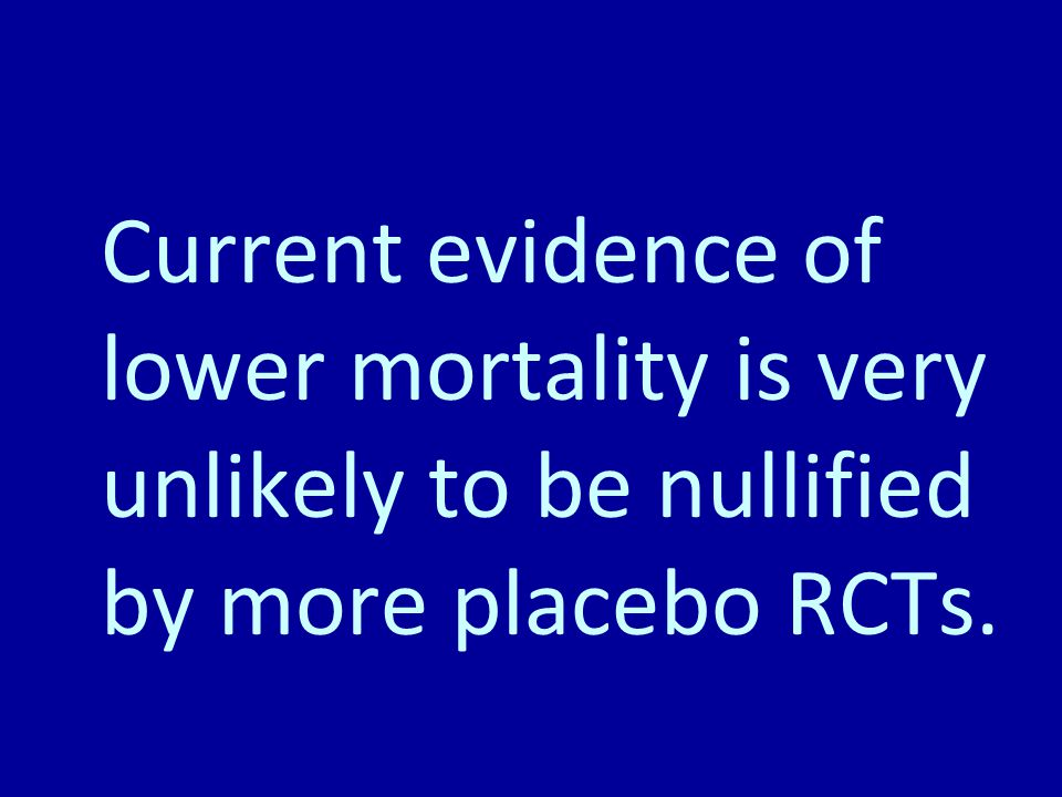 Current evidence of lower mortality is very unlikely to be nullified by more placebo RCTs.