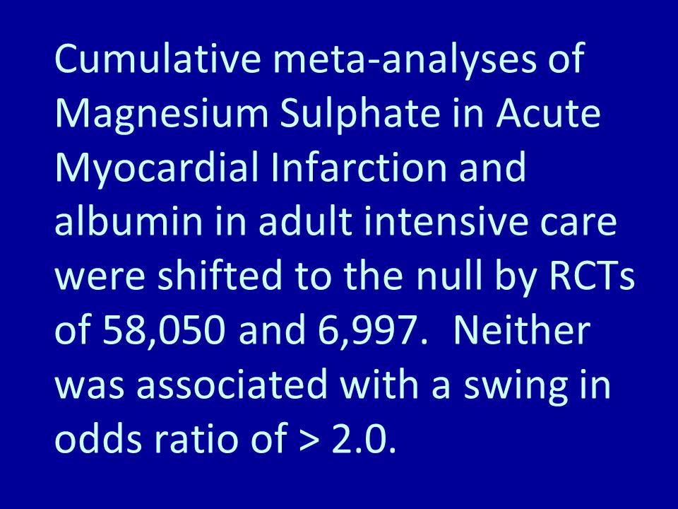 Cumulative meta-analyses of Magnesium Sulphate in Acute Myocardial Infarction and albumin in adult intensive care were shifted to the null by RCTs of 58,050 and 6,997.