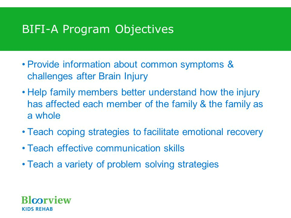 BIFI-A Program Objectives Provide information about common symptoms & challenges after Brain Injury Help family members better understand how the injury has affected each member of the family & the family as a whole Teach coping strategies to facilitate emotional recovery Teach effective communication skills Teach a variety of problem solving strategies