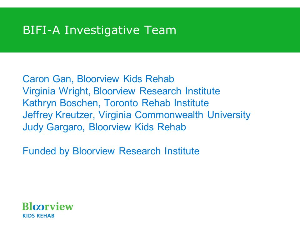 BIFI-A Investigative Team Caron Gan, Bloorview Kids Rehab Virginia Wright, Bloorview Research Institute Kathryn Boschen, Toronto Rehab Institute Jeffrey Kreutzer, Virginia Commonwealth University Judy Gargaro, Bloorview Kids Rehab Funded by Bloorview Research Institute