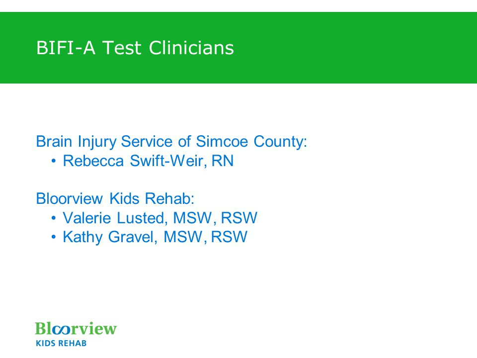 BIFI-A Test Clinicians Brain Injury Service of Simcoe County: Rebecca Swift-Weir, RN Bloorview Kids Rehab: Valerie Lusted, MSW, RSW Kathy Gravel, MSW, RSW