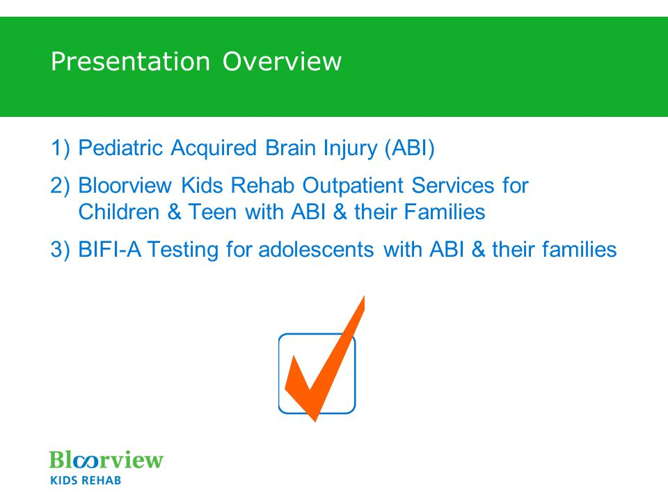 Presentation Overview 1)Pediatric Acquired Brain Injury (ABI) 2)Bloorview Kids Rehab Outpatient Services for Children & Teen with ABI & their Families 3)BIFI-A Testing for adolescents with ABI & their families