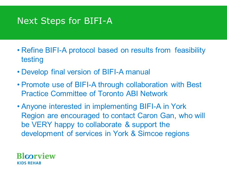 Next Steps for BIFI-A Refine BIFI-A protocol based on results from feasibility testing Develop final version of BIFI-A manual Promote use of BIFI-A through collaboration with Best Practice Committee of Toronto ABI Network Anyone interested in implementing BIFI-A in York Region are encouraged to contact Caron Gan, who will be VERY happy to collaborate & support the development of services in York & Simcoe regions