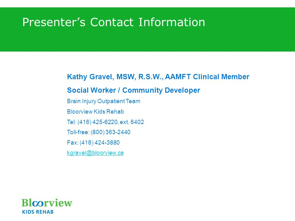 Presenter's Contact Information Kathy Gravel, MSW, R.S.W., AAMFT Clinical Member Social Worker / Community Developer Brain Injury Outpatient Team Bloorview Kids Rehab Tel: (416) 425-6220, ext.