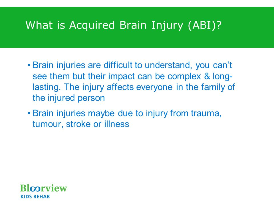 What is Acquired Brain Injury (ABI)? Brain injuries are difficult to understand, you can't see them but their impact can be complex & long- lasting. T