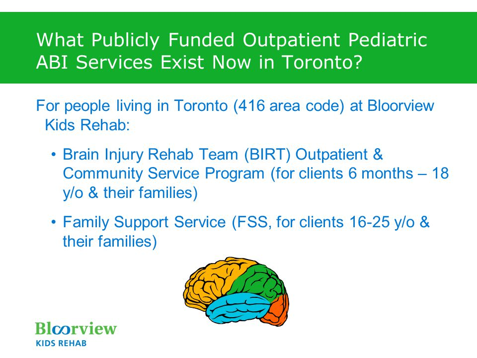 What Publicly Funded Outpatient Pediatric ABI Services Exist Now in Toronto? For people living in Toronto (416 area code) at Bloorview Kids Rehab: Bra