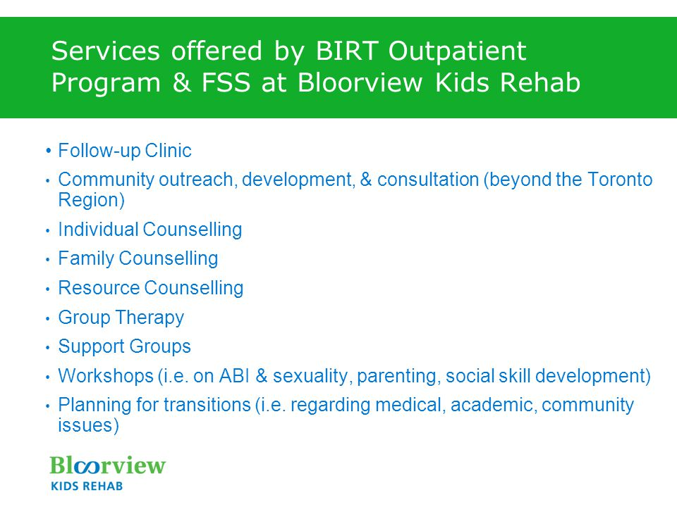 Services offered by BIRT Outpatient Program & FSS at Bloorview Kids Rehab Follow-up Clinic Community outreach, development, & consultation (beyond the Toronto Region) Individual Counselling Family Counselling Resource Counselling Group Therapy Support Groups Workshops (i.e.