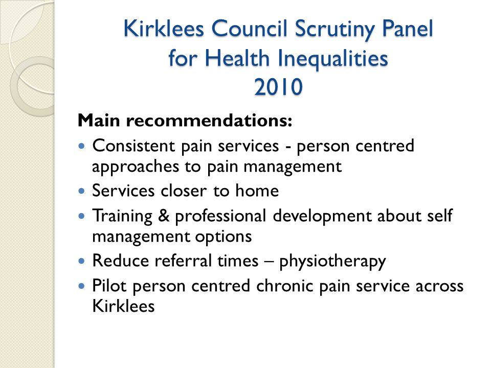 Kirklees Council Scrutiny Panel for Health Inequalities 2010 Main recommendations: Consistent pain services - person centred approaches to pain management Services closer to home Training & professional development about self management options Reduce referral times – physiotherapy Pilot person centred chronic pain service across Kirklees