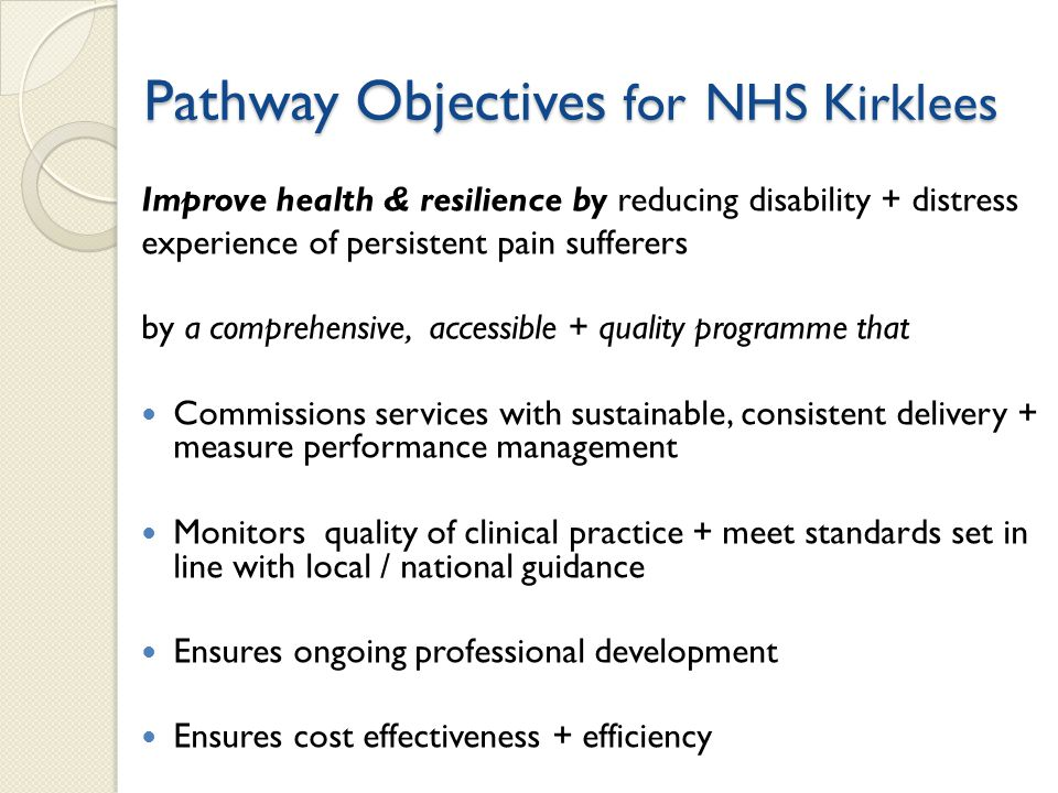 Pathway Objectives for NHS Kirklees Improve health & resilience by reducing disability + distress experience of persistent pain sufferers by a comprehensive, accessible + quality programme that Commissions services with sustainable, consistent delivery + measure performance management Monitors quality of clinical practice + meet standards set in line with local / national guidance Ensures ongoing professional development Ensures cost effectiveness + efficiency