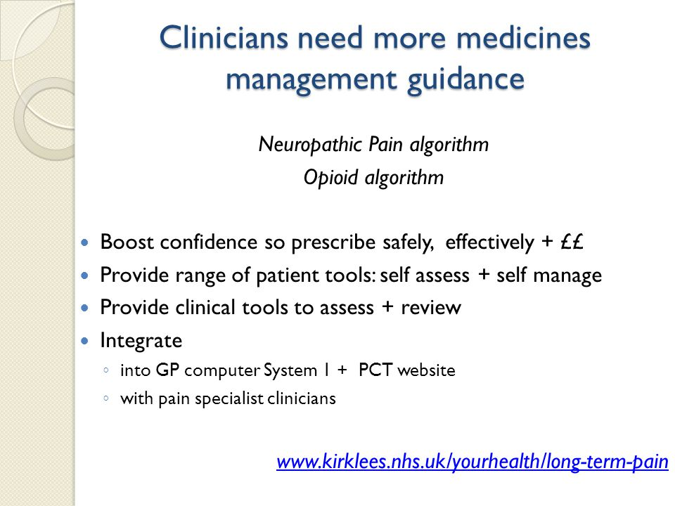 Clinicians need more medicines management guidance Neuropathic Pain algorithm Opioid algorithm Boost confidence so prescribe safely, effectively + ££