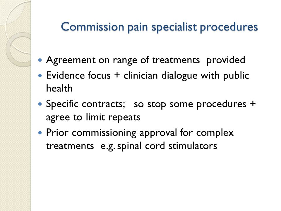 Commission pain specialist procedures Agreement on range of treatments provided Evidence focus + clinician dialogue with public health Specific contracts; so stop some procedures + agree to limit repeats Prior commissioning approval for complex treatments e.g.