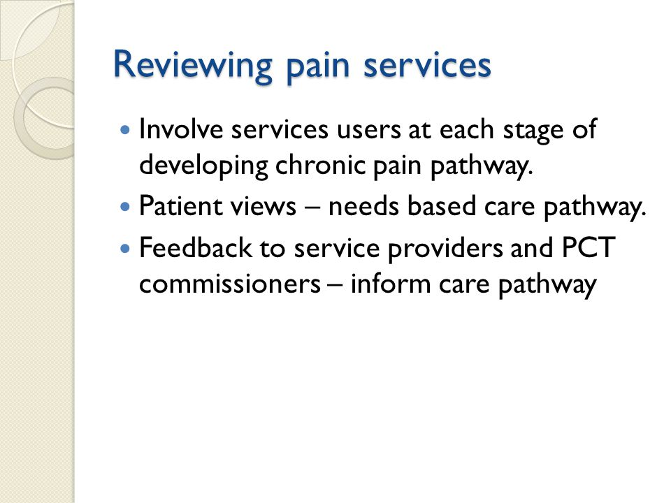 Reviewing pain services Involve services users at each stage of developing chronic pain pathway. Patient views – needs based care pathway. Feedback to