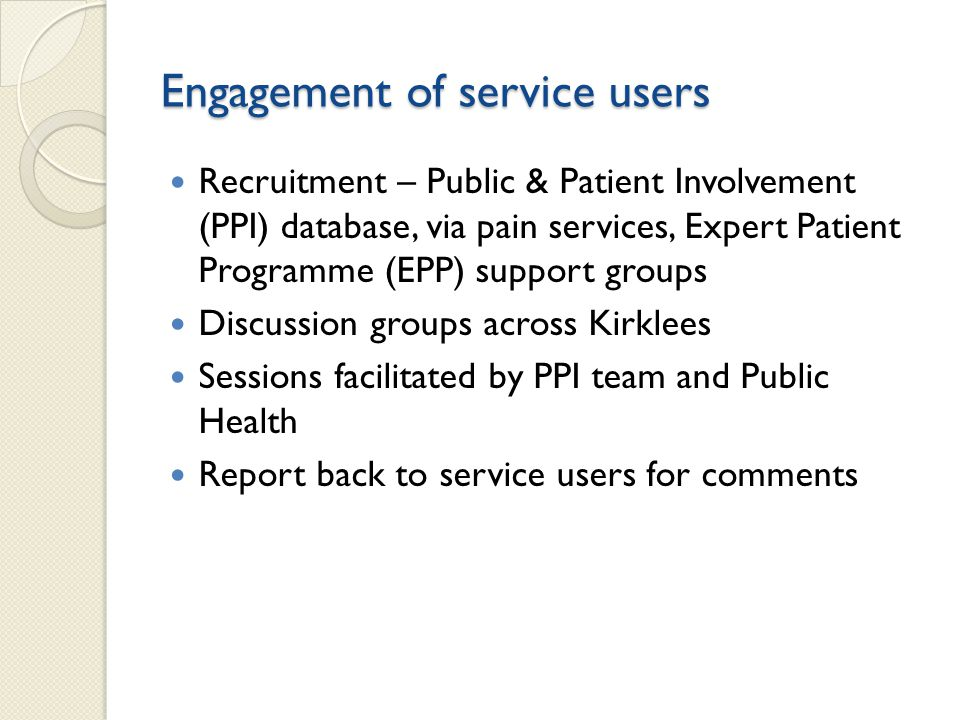 Engagement of service users Recruitment – Public & Patient Involvement (PPI) database, via pain services, Expert Patient Programme (EPP) support groups Discussion groups across Kirklees Sessions facilitated by PPI team and Public Health Report back to service users for comments