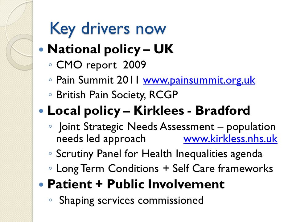 Key drivers now National policy – UK ◦ CMO report 2009 ◦ Pain Summit 2011 www.painsummit.org.ukwww.painsummit.org.uk ◦ British Pain Society, RCGP Loca