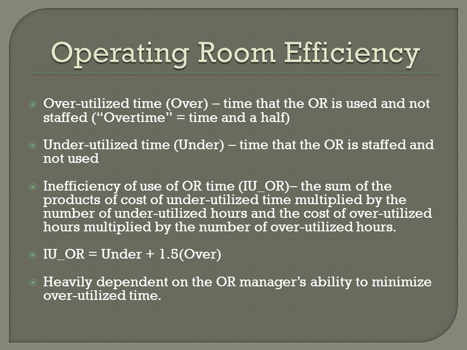  Over-utilized time (Over) – time that the OR is used and not staffed ( Overtime = time and a half)  Under-utilized time (Under) – time that the OR is staffed and not used  Inefficiency of use of OR time (IU_OR)– the sum of the products of cost of under-utilized time multiplied by the number of under-utilized hours and the cost of over-utilized hours multiplied by the number of over-utilized hours.