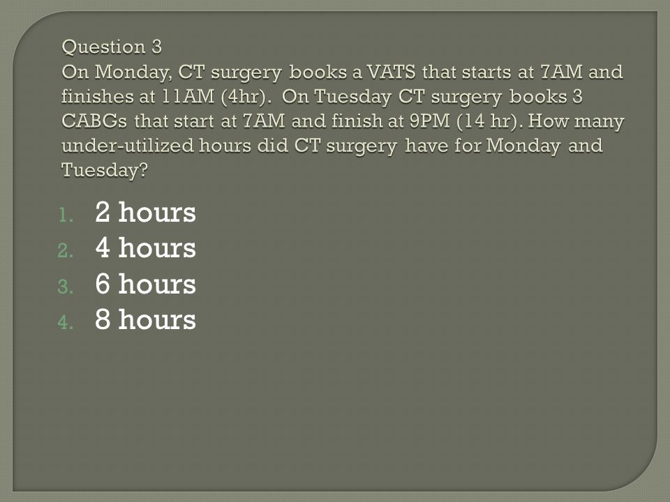 Question 3 On Monday, CT surgery books a VATS that starts at 7AM and finishes at 11AM (4hr). On Tuesday CT surgery books 3 CABGs that start at 7AM and